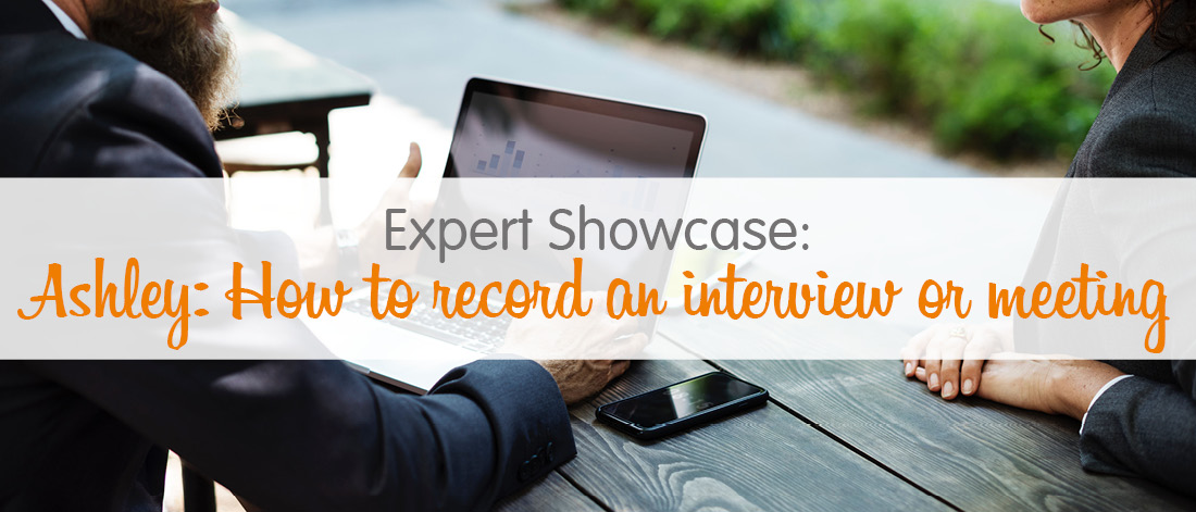 Expert showcase - Ashley: how to record an interview